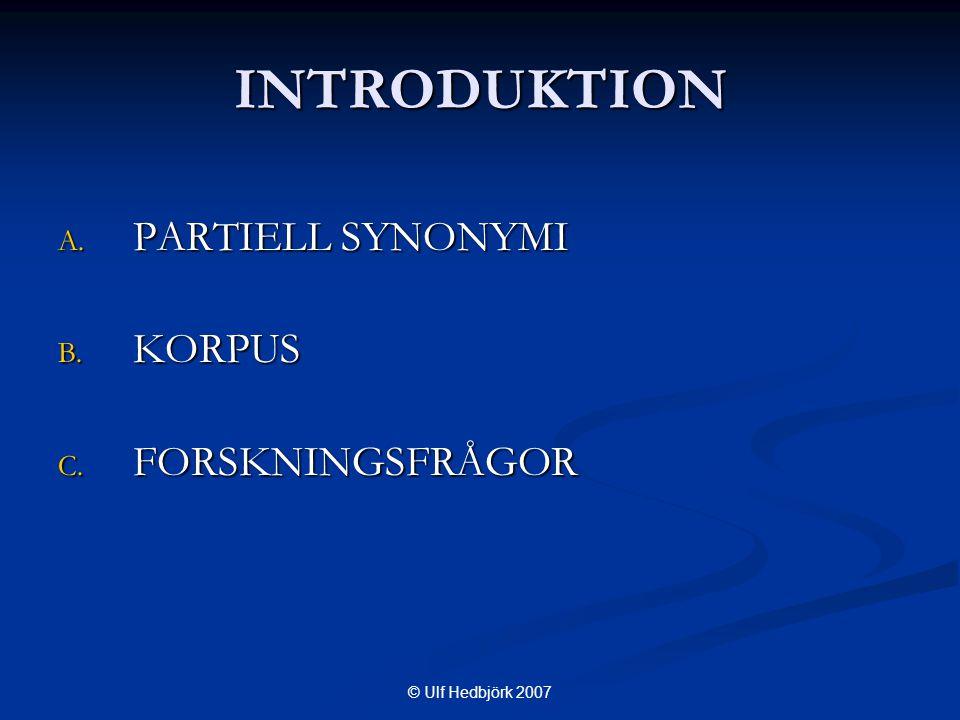 © Ulf Hedbjörk 2007 INTRODUKTION A. PARTIELL SYNONYMI B. KORPUS C. FORSKNINGSFRÅGOR