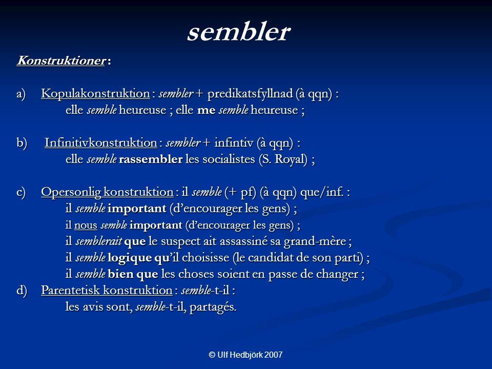 © Ulf Hedbjörk 2007 Konstruktioner : a)Kopulakonstruktion : sembler + predikatsfyllnad (à qqn) : elle semble heureuse ; elle me semble heureuse ; b) Infinitivkonstruktion : sembler + infintiv (à qqn) : elle semble rassembler les socialistes (S.