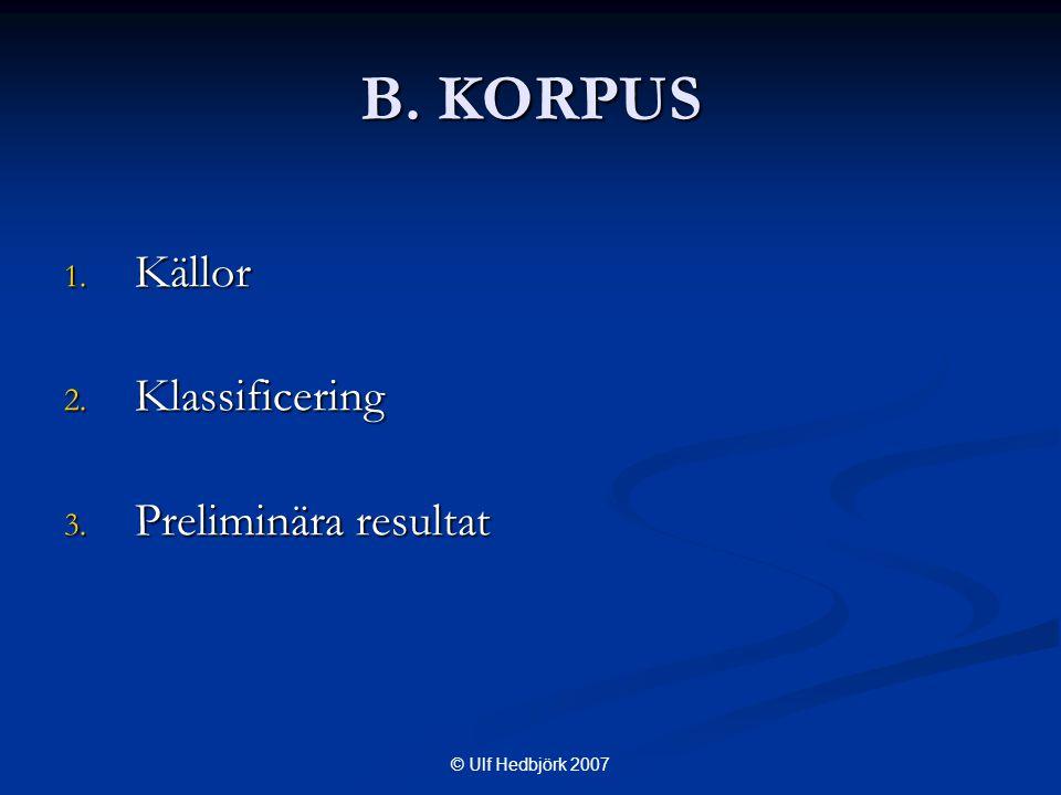 © Ulf Hedbjörk 2007 B. KORPUS 1. Källor 2. Klassificering 3. Preliminära resultat