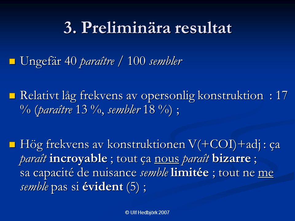 © Ulf Hedbjörk 2007  Ungefär 40 paraître / 100 sembler  Relativt låg frekvens av opersonlig konstruktion : 17 % (paraître 13 %, sembler 18 %) ;  Hög frekvens av konstruktionen V(+COI)+adj : ça paraît incroyable ; tout ça nous paraît bizarre ; sa capacité de nuisance semble limitée ; tout ne me semble pas si évident (5) ; 3.