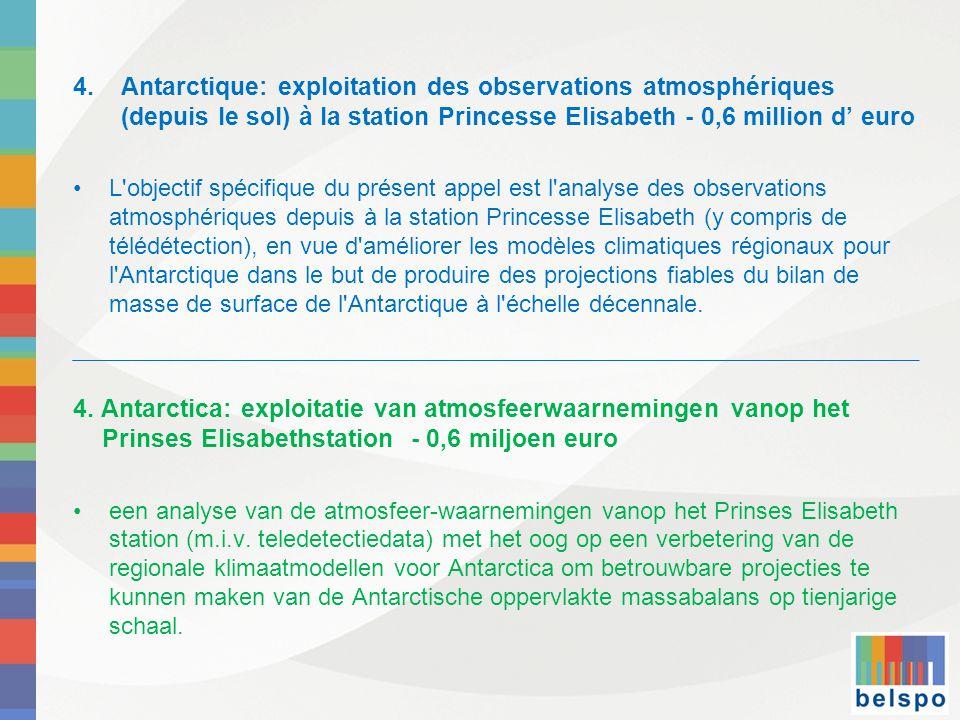4.Antarctique: exploitation des observations atmosphériques (depuis le sol) à la station Princesse Elisabeth - 0,6 million d' euro •L objectif spécifique du présent appel est l analyse des observations atmosphériques depuis à la station Princesse Elisabeth (y compris de télédétection), en vue d améliorer les modèles climatiques régionaux pour l Antarctique dans le but de produire des projections fiables du bilan de masse de surface de l Antarctique à l échelle décennale.