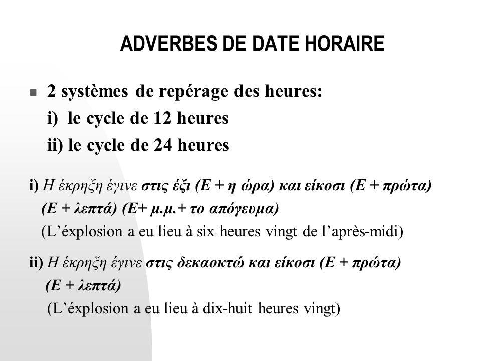 ADVERBES DE DATE HORAIRE  2 systèmes de repérage des heures: i) le cycle de 12 heures ii) le cycle de 24 heures i) Η έκρηξη έγινε στις έξι (Ε + η ώρα