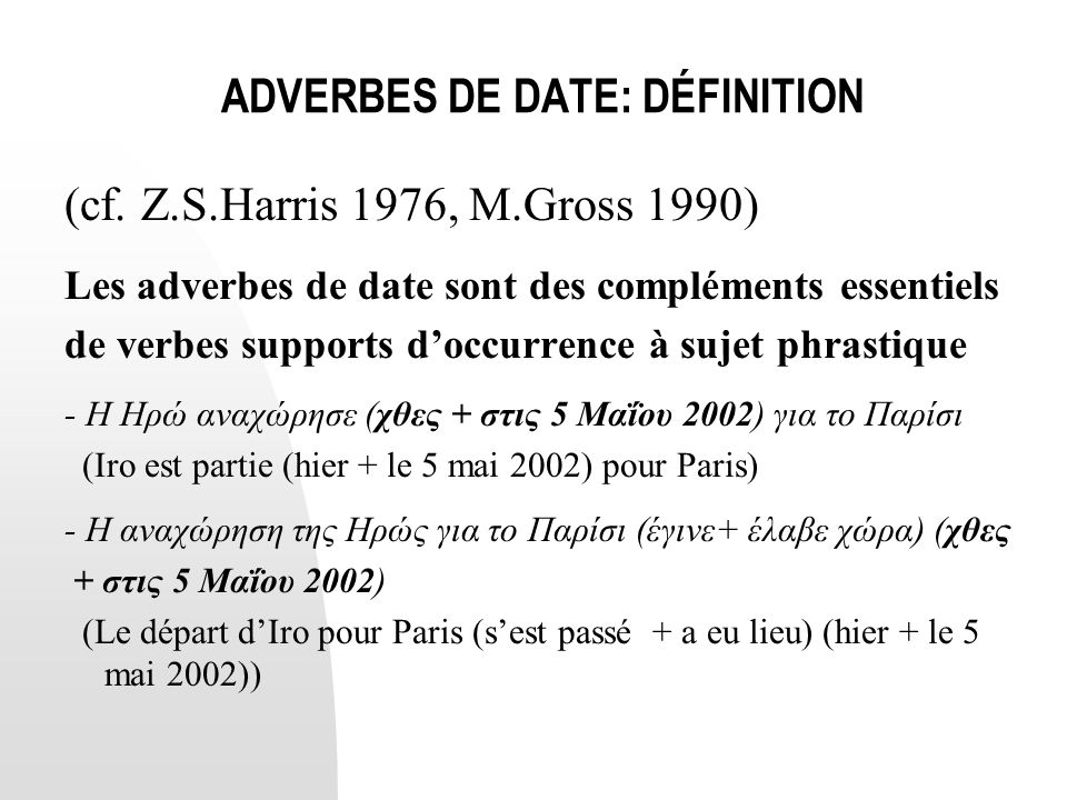 ADVERBES DE DATE: DÉFINITION (cf. Z.S.Harris 1976, M.Gross 1990) Les adverbes de date sont des compléments essentiels de verbes supports d'occurrence