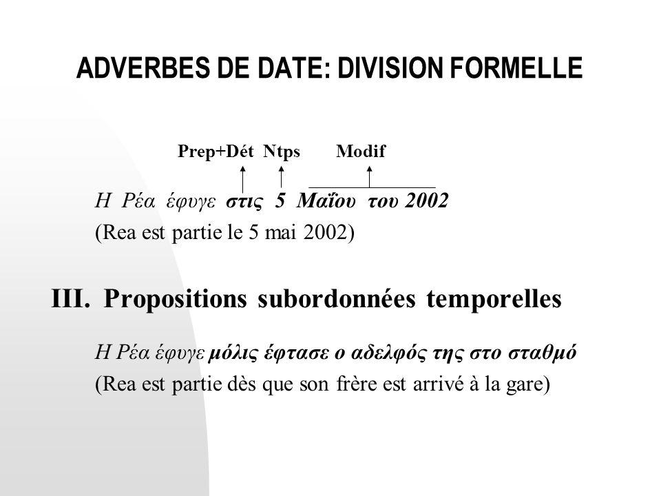 ADVERBES DE DATE: DIVISION FORMELLE Prep+Dét Ntps Modif Η Ρέα έφυγε στις 5 Μαΐου του 2002 (Rea est partie le 5 mai 2002) ΙΙΙ. Propositions subordonnée