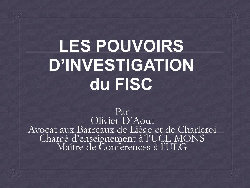 LES POUVOIRS D'INVESTIGATION du FISC Par Olivier D'Aout Avocat aux Barreaux de Liège et de Charleroi Chargé d'enseignement à l'UCL MONS Maître de Conférences à l'ULG