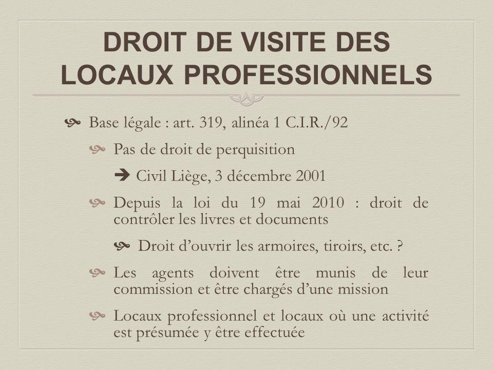 DROIT DE VISITE DES LOCAUX PROFESSIONNELS  Base légale : art. 319, alinéa 1 C.I.R./92  Pas de droit de perquisition  Civil Liège, 3 décembre 2001 