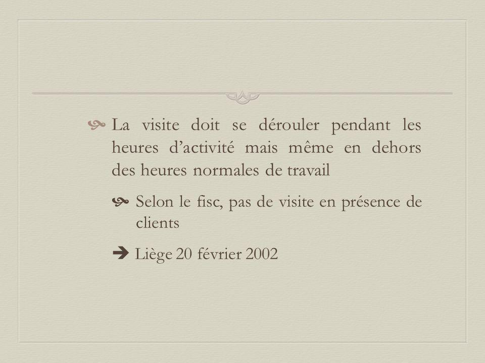  La visite doit se dérouler pendant les heures d'activité mais même en dehors des heures normales de travail  Selon le fisc, pas de visite en présence de clients  Liège 20 février 2002
