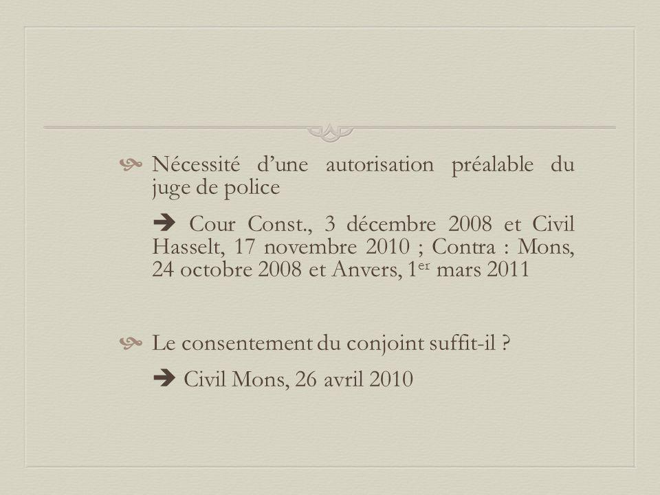  Nécessité d'une autorisation préalable du juge de police  Cour Const., 3 décembre 2008 et Civil Hasselt, 17 novembre 2010 ; Contra : Mons, 24 octobre 2008 et Anvers, 1 er mars 2011  Le consentement du conjoint suffit-il .