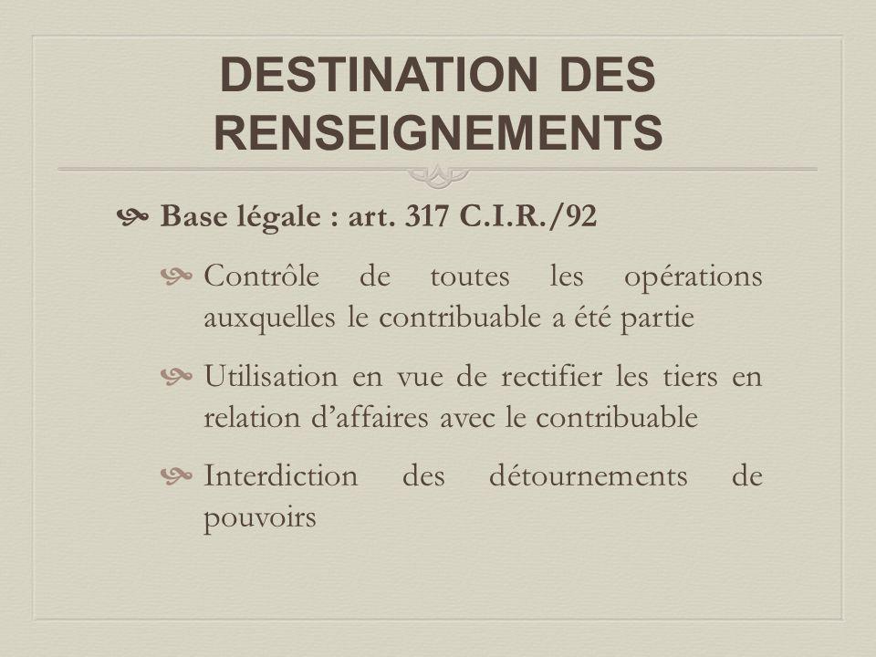 DESTINATION DES RENSEIGNEMENTS  Base légale : art. 317 C.I.R./92  Contrôle de toutes les opérations auxquelles le contribuable a été partie  Utilis