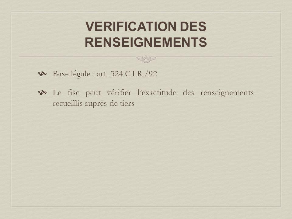 VERIFICATION DES RENSEIGNEMENTS  Base légale : art. 324 C.I.R./92  Le fisc peut vérifier l'exactitude des renseignements recueillis auprès de tiers