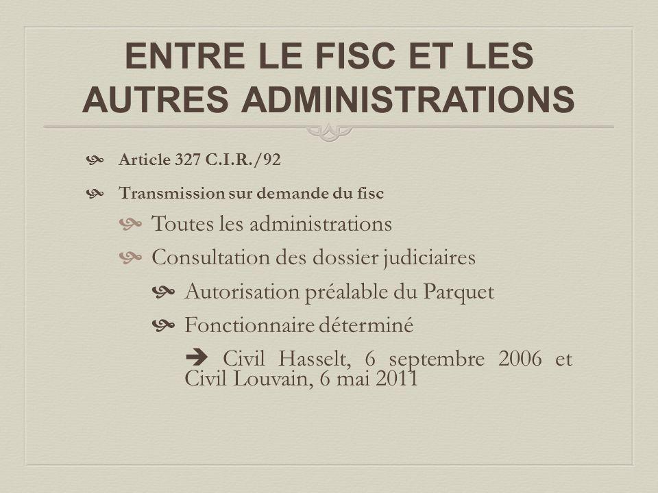 ENTRE LE FISC ET LES AUTRES ADMINISTRATIONS  Article 327 C.I.R./92  Transmission sur demande du fisc  Toutes les administrations  Consultation des dossier judiciaires  Autorisation préalable du Parquet  Fonctionnaire déterminé  Civil Hasselt, 6 septembre 2006 et Civil Louvain, 6 mai 2011