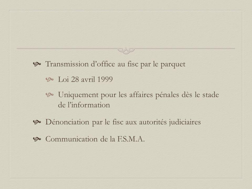  Transmission d'office au fisc par le parquet  Loi 28 avril 1999  Uniquement pour les affaires pénales dès le stade de l'information  Dénonciation par le fisc aux autorités judiciaires  Communication de la F.S.M.A.