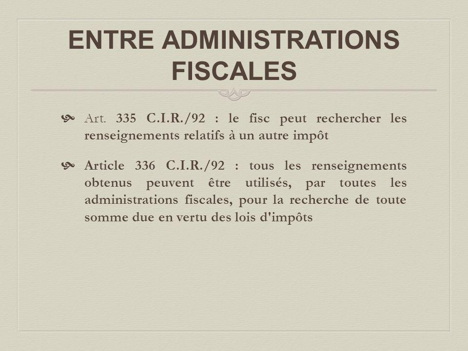 ENTRE ADMINISTRATIONS FISCALES  Art. 335 C.I.R./92 : le fisc peut rechercher les renseignements relatifs à un autre impôt  Article 336 C.I.R./92 : t