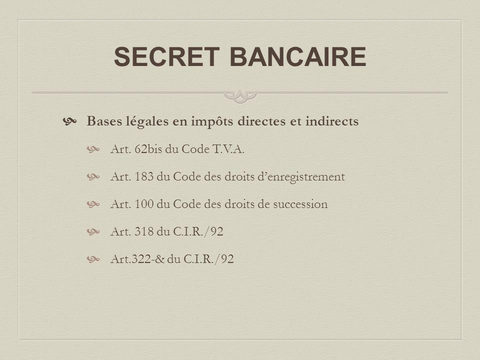 SECRET BANCAIRE  Bases légales en impôts directes et indirects  Art. 62bis du Code T.V.A.  Art. 183 du Code des droits d'enregistrement  Art. 100
