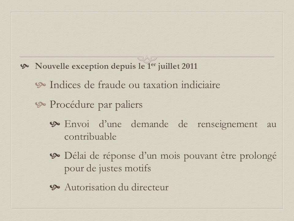  Nouvelle exception depuis le 1 er juillet 2011  Indices de fraude ou taxation indiciaire  Procédure par paliers  Envoi d'une demande de renseignement au contribuable  Délai de réponse d'un mois pouvant être prolongé pour de justes motifs  Autorisation du directeur