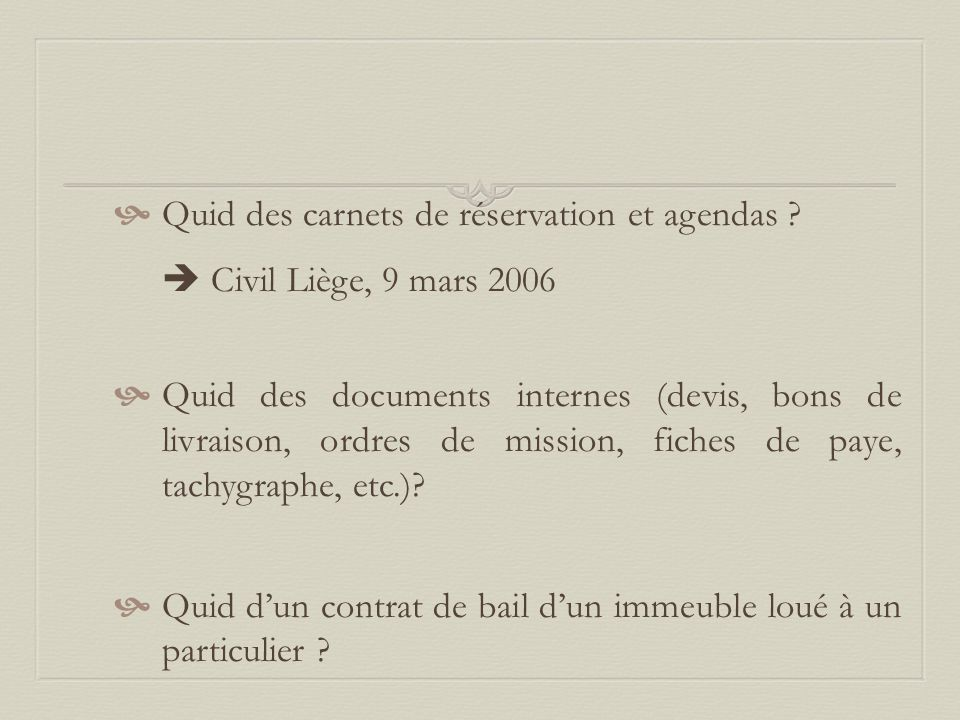  Quid des carnets de réservation et agendas ?  Civil Liège, 9 mars 2006  Quid des documents internes (devis, bons de livraison, ordres de mission,