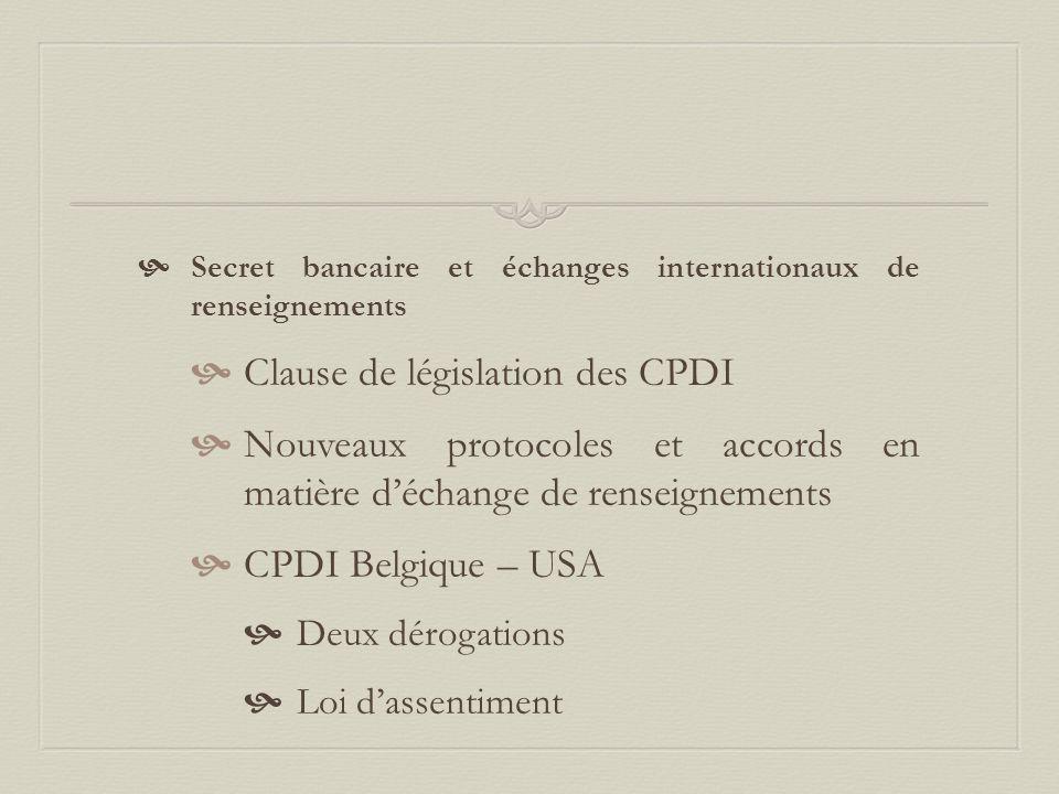  Secret bancaire et échanges internationaux de renseignements  Clause de législation des CPDI  Nouveaux protocoles et accords en matière d'échange de renseignements  CPDI Belgique – USA  Deux dérogations  Loi d'assentiment