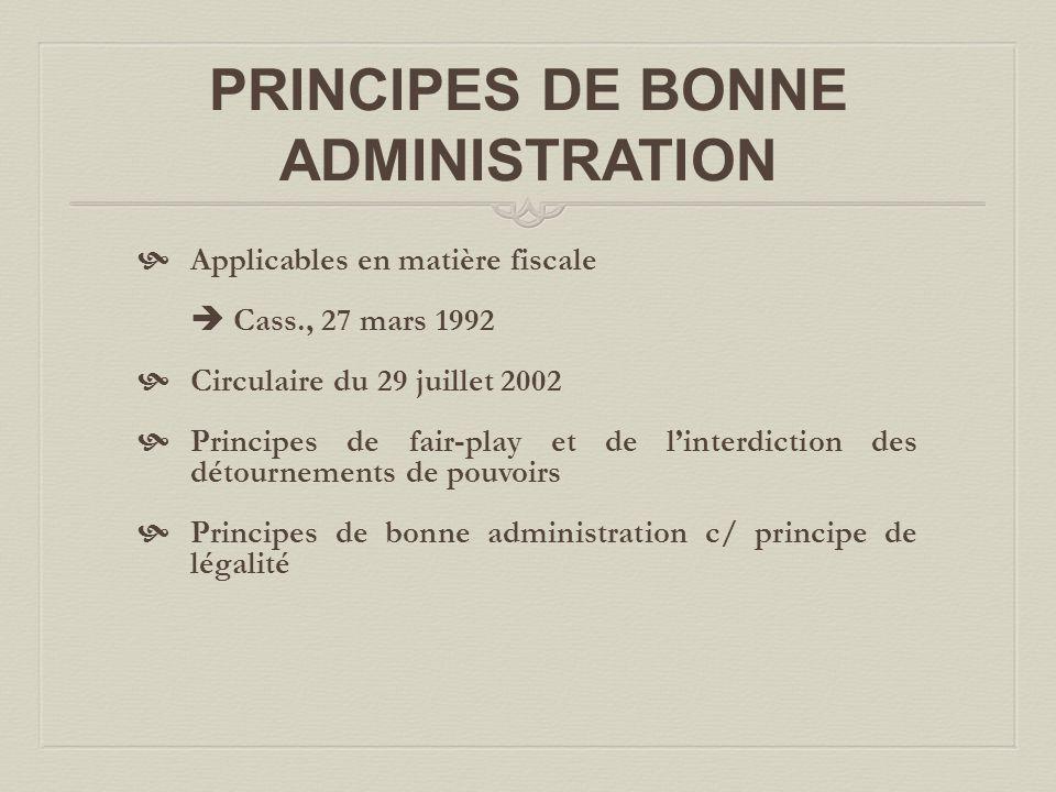 PRINCIPES DE BONNE ADMINISTRATION  Applicables en matière fiscale  Cass., 27 mars 1992  Circulaire du 29 juillet 2002  Principes de fair-play et de l'interdiction des détournements de pouvoirs  Principes de bonne administration c/ principe de légalité