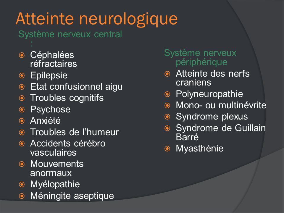 Atteinte neurologique Système nerveux central :  Céphalées réfractaires  Epilepsie  Etat confusionnel aigu  Troubles cognitifs  Psychose  Anxiété  Troubles de l'humeur  Accidents cérébro vasculaires  Mouvements anormaux  Myélopathie  Méningite aseptique Système nerveux périphérique  Atteinte des nerfs craniens  Polyneuropathie  Mono- ou multinévrite  Syndrome plexus  Syndrome de Guillain Barré  Myasthénie