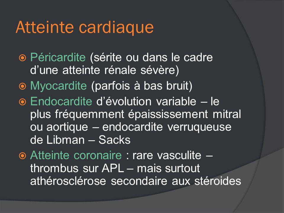 Atteinte cardiaque  Péricardite (sérite ou dans le cadre d'une atteinte rénale sévère)  Myocardite (parfois à bas bruit)  Endocardite d'évolution variable – le plus fréquemment épaississement mitral ou aortique – endocardite verruqueuse de Libman – Sacks  Atteinte coronaire : rare vasculite – thrombus sur APL – mais surtout athérosclérose secondaire aux stéroides