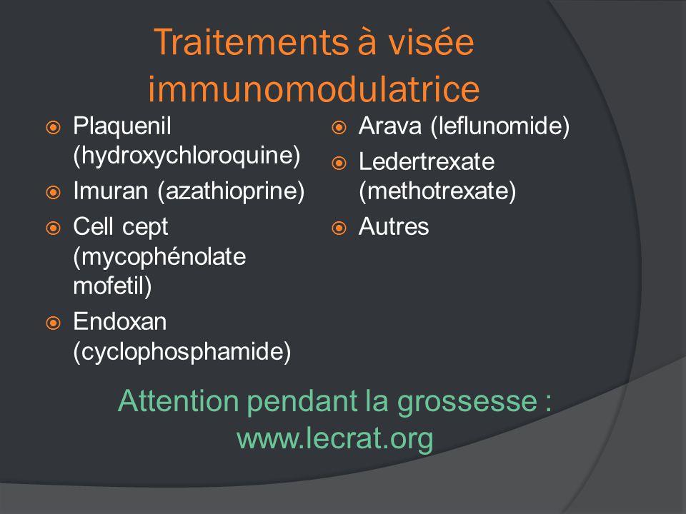 Traitements à visée immunomodulatrice  Plaquenil (hydroxychloroquine)  Imuran (azathioprine)  Cell cept (mycophénolate mofetil)  Endoxan (cyclophosphamide)  Arava (leflunomide)  Ledertrexate (methotrexate)  Autres Attention pendant la grossesse : www.lecrat.org