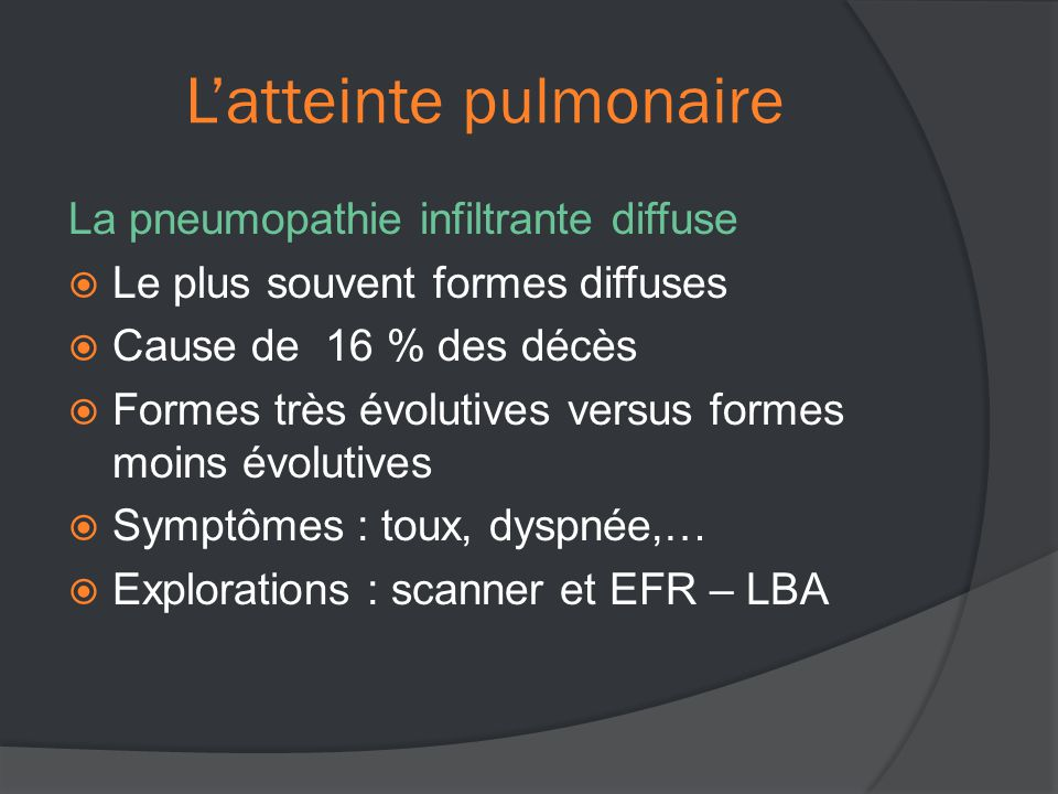 L'atteinte pulmonaire La pneumopathie infiltrante diffuse  Le plus souvent formes diffuses  Cause de 16 % des décès  Formes très évolutives versus formes moins évolutives  Symptômes : toux, dyspnée,…  Explorations : scanner et EFR – LBA