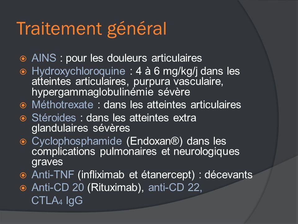 Traitement général  AINS : pour les douleurs articulaires  Hydroxychloroquine : 4 à 6 mg/kg/j dans les atteintes articulaires, purpura vasculaire, hypergammaglobulinémie sévère  Méthotrexate : dans les atteintes articulaires  Stéroides : dans les atteintes extra glandulaires sévères  Cyclophosphamide (Endoxan®) dans les complications pulmonaires et neurologiques graves  Anti-TNF (infliximab et étanercept) : décevants  Anti-CD 20 (Rituximab), anti-CD 22, CTLA 4 IgG