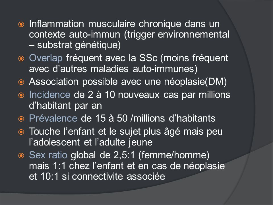  Inflammation musculaire chronique dans un contexte auto-immun (trigger environnemental – substrat génétique)  Overlap fréquent avec la SSc (moins fréquent avec d'autres maladies auto-immunes)  Association possible avec une néoplasie(DM)  Incidence de 2 à 10 nouveaux cas par millions d'habitant par an  Prévalence de 15 à 50 /millions d'habitants  Touche l'enfant et le sujet plus âgé mais peu l'adolescent et l'adulte jeune  Sex ratio global de 2,5:1 (femme/homme) mais 1:1 chez l'enfant et en cas de néoplasie et 10:1 si connectivite associée