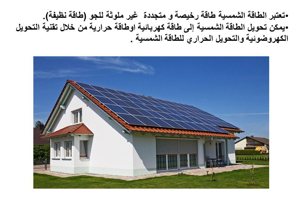 تعتبر الطاقة الشمسية طاقة رخيصة و متجددة غير ملوثة للجو ( طاقة نظيفة ).