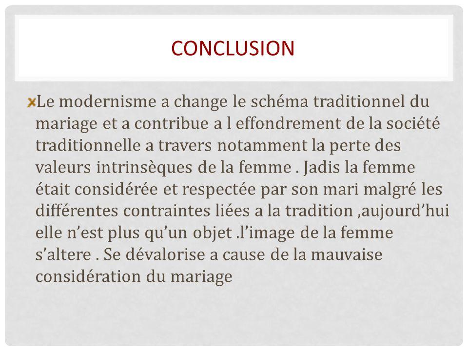 CONCLUSION Le modernisme a change le schéma traditionnel du mariage et a contribue a l effondrement de la société traditionnelle a travers notamment la perte des valeurs intrinsèques de la femme.