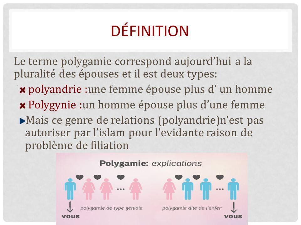 DÉFINITION Le terme polygamie correspond aujourd'hui a la pluralité des épouses et il est deux types: polyandrie :une femme épouse plus d' un homme Polygynie :un homme épouse plus d'une femme Mais ce genre de relations (polyandrie)n'est pas autoriser par l'islam pour l'evidante raison de problème de filiation