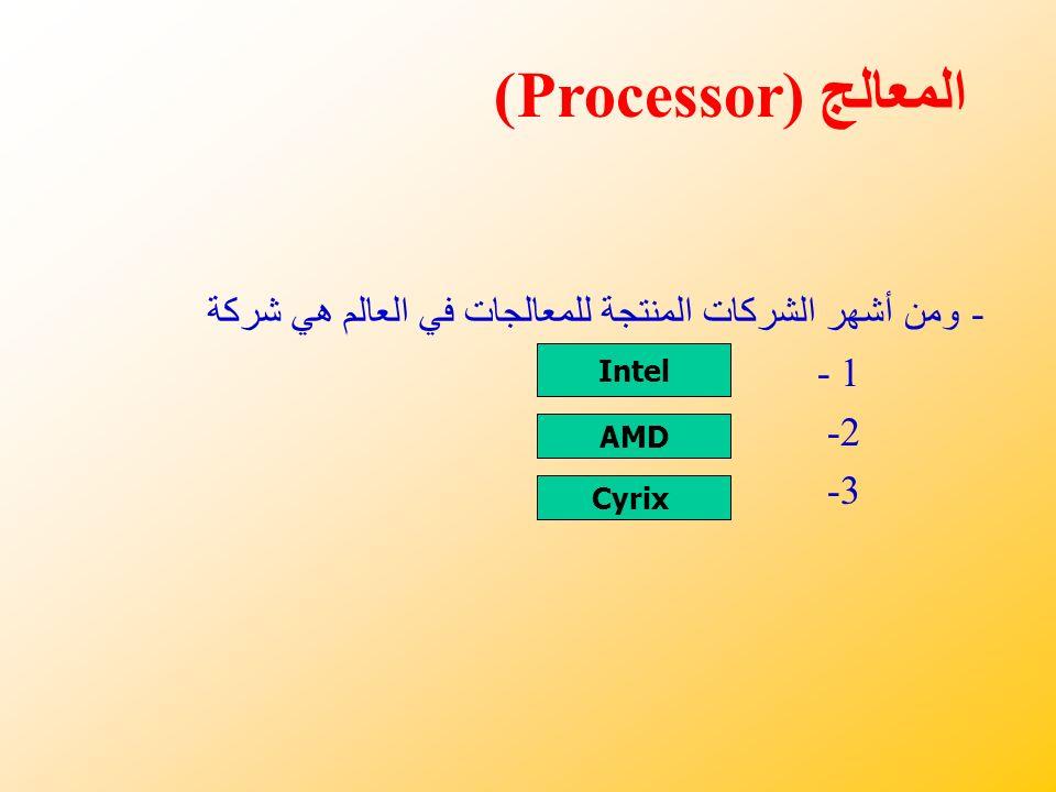 - ومن أشهر الشركات المنتجة للمعالجات في العالم هي شركة 1 - 2- 3- Intel AMD Cyrix المعالج (Processor)