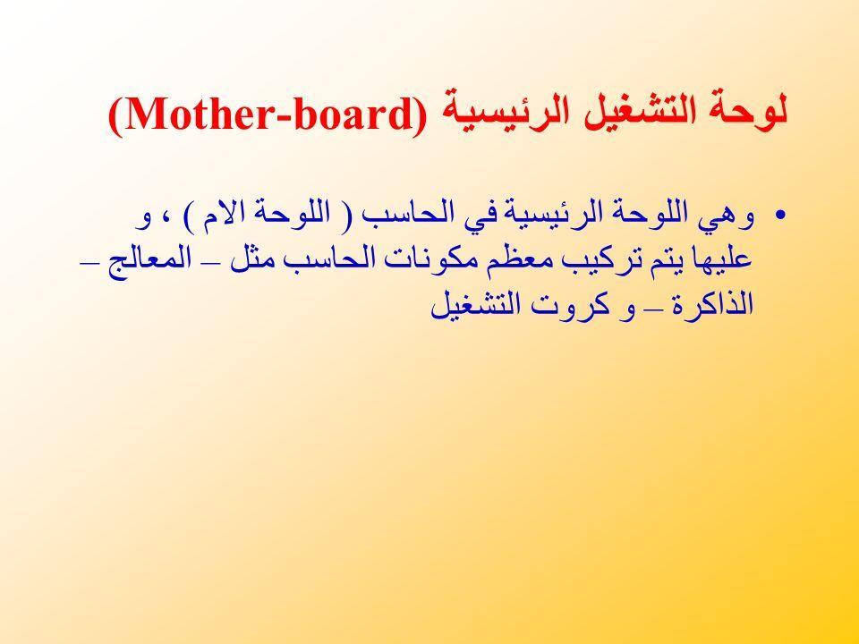 لوحة التشغيل الرئيسية (Mother-board) وهي اللوحة الرئيسية في الحاسب ( اللوحة الام ) ، و عليها يتم تركيب معظم مكونات الحاسب مثل – المعالج – الذاكرة – و كروت التشغيل
