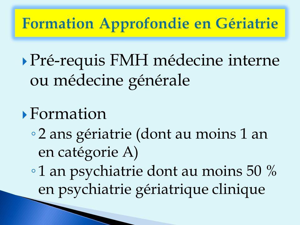  Pré-requis FMH médecine interne ou médecine générale  Formation ◦ 2 ans gériatrie (dont au moins 1 an en catégorie A) ◦ 1 an psychiatrie dont au moins 50 % en psychiatrie gériatrique clinique