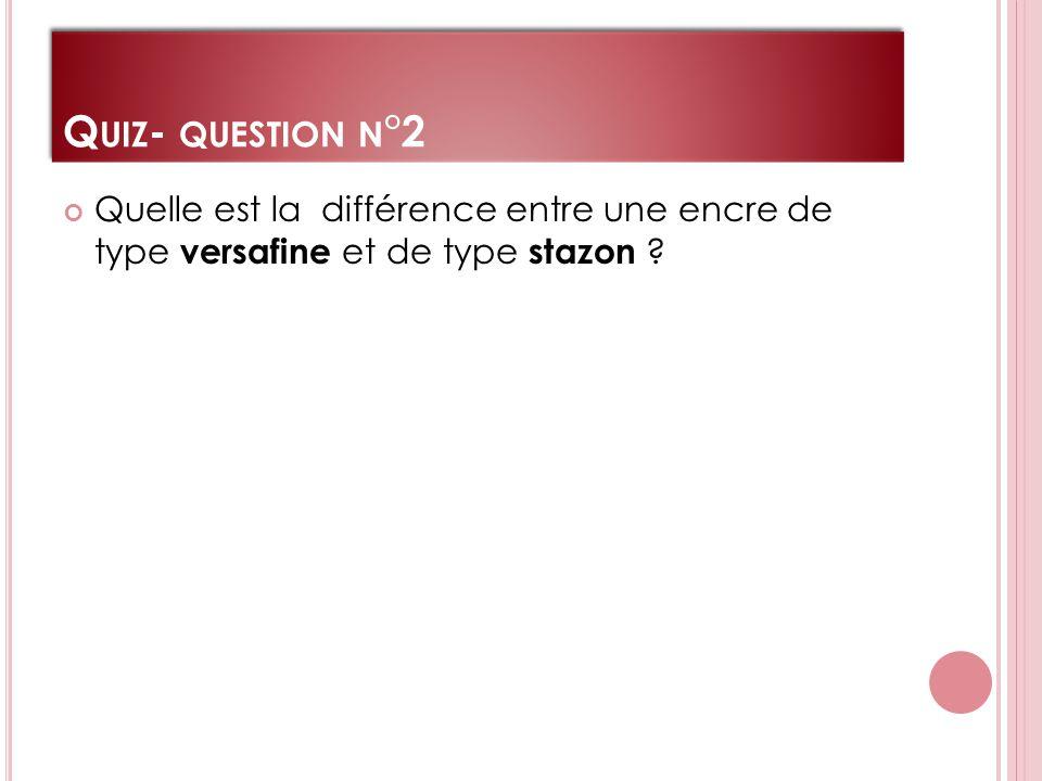 Q UIZ - QUESTION N °2 Quelle est la différence entre une encre de type versafine et de type stazon