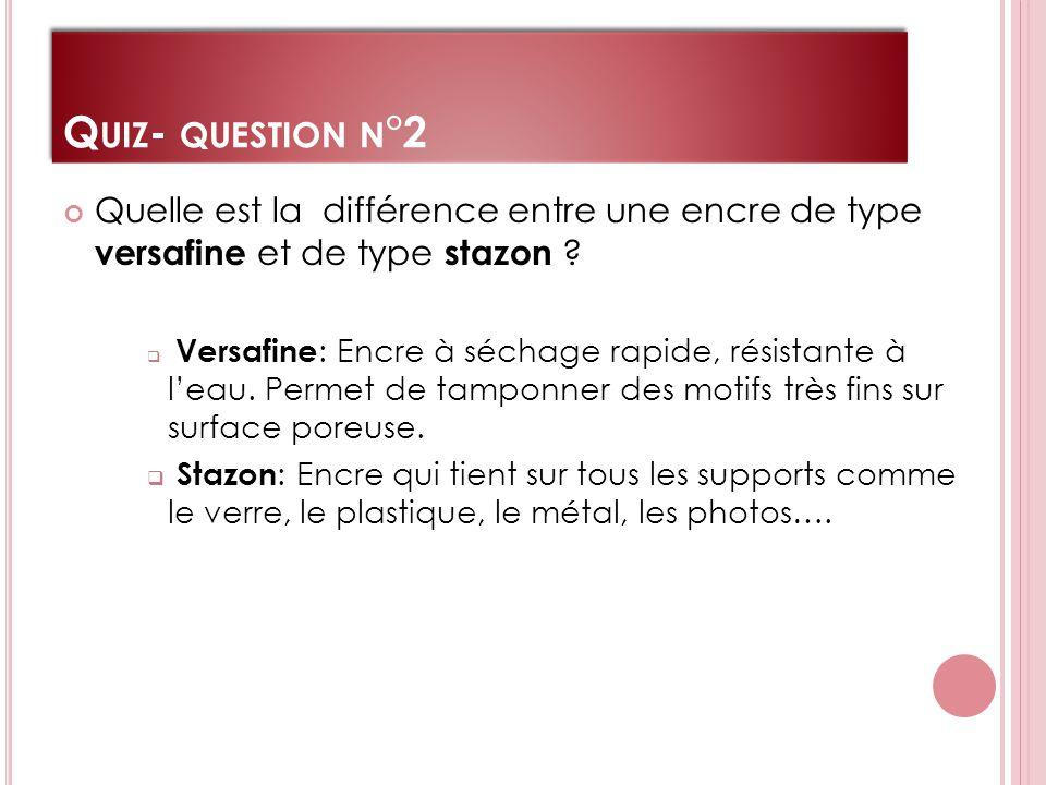 Q UIZ - QUESTION N °2 Quelle est la différence entre une encre de type versafine et de type stazon .