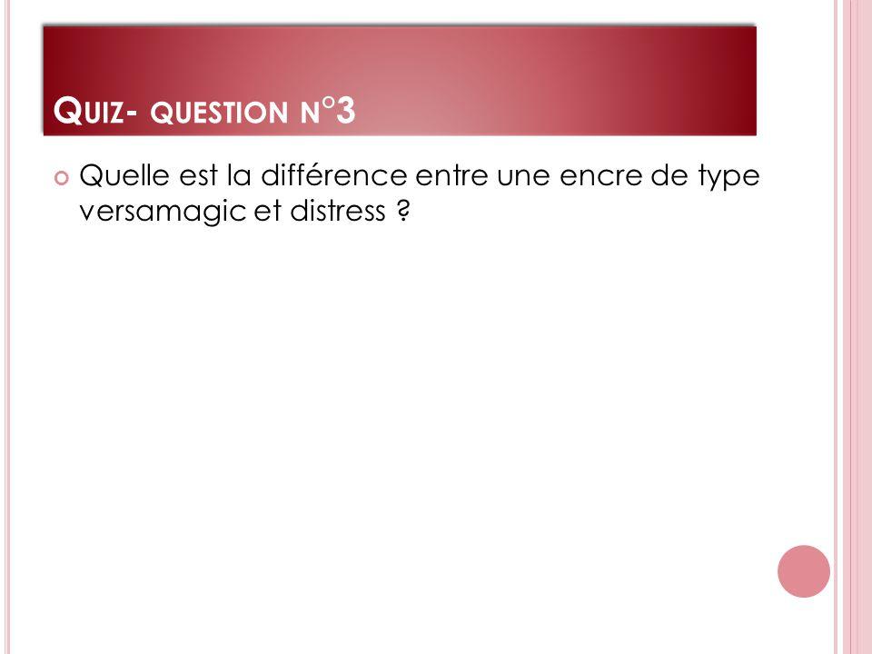 Q UIZ - QUESTION N °3 Quelle est la différence entre une encre de type versamagic et distress