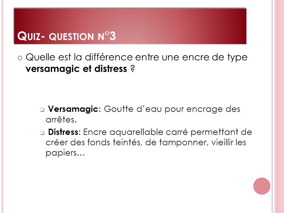 Q UIZ - QUESTION N °3 Quelle est la différence entre une encre de type versamagic et distress .