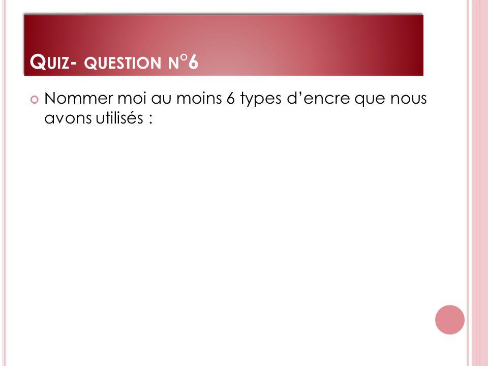 Q UIZ - QUESTION N °6 Nommer moi au moins 6 types d'encre que nous avons utilisés :