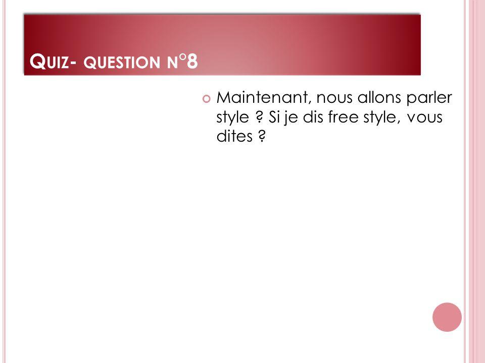Q UIZ - QUESTION N °8 Maintenant, nous allons parler style Si je dis free style, vous dites
