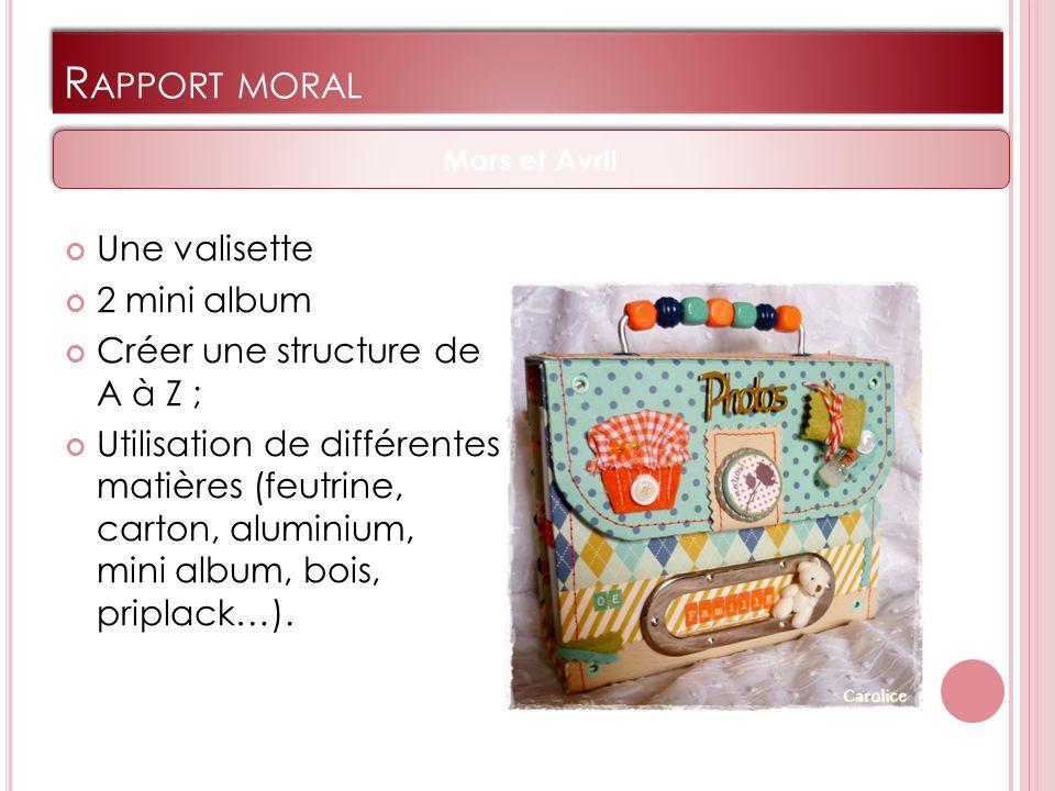 R APPORT MORAL Une valisette 2 mini album Créer une structure de A à Z ; Utilisation de différentes matières (feutrine, carton, aluminium, mini album, bois, priplack…).