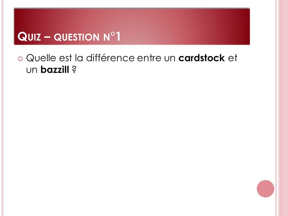 Q UIZ – QUESTION N °1 Quelle est la différence entre un cardstock et un bazzill