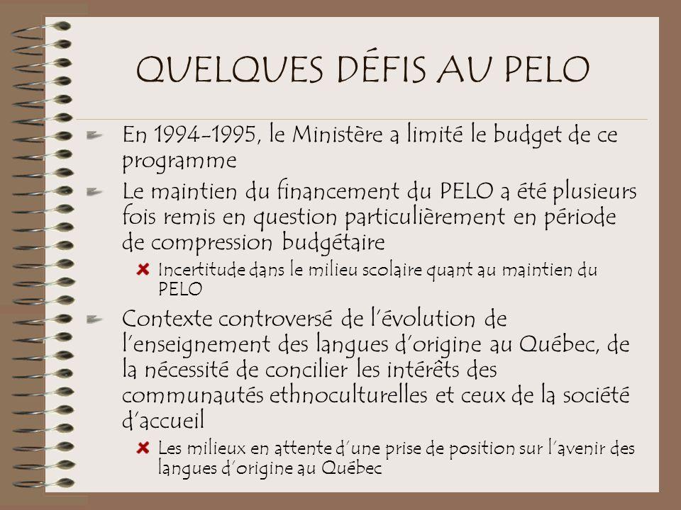 QUELQUES DÉFIS AU PELO En 1994-1995, le Ministère a limité le budget de ce programme Le maintien du financement du PELO a été plusieurs fois remis en question particulièrement en période de compression budgétaire Incertitude dans le milieu scolaire quant au maintien du PELO Contexte controversé de l'évolution de l'enseignement des langues d'origine au Québec, de la nécessité de concilier les intérêts des communautés ethnoculturelles et ceux de la société d'accueil Les milieux en attente d'une prise de position sur l'avenir des langues d'origine au Québec