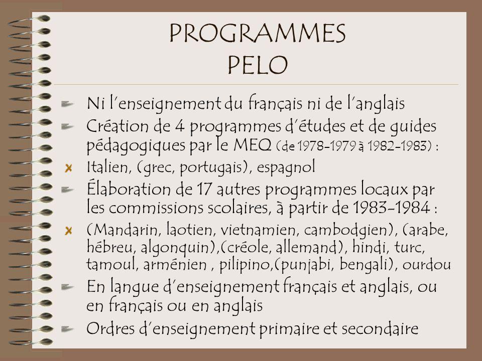PROGRAMMES PELO Ni l'enseignement du français ni de l'anglais Création de 4 programmes d'études et de guides pédagogiques par le MEQ (de 1978-1979 à 1982-1983) : Italien, (grec, portugais), espagnol Élaboration de 17 autres programmes locaux par les commissions scolaires, à partir de 1983-1984 : (Mandarin, laotien, vietnamien, cambodgien), (arabe, hébreu, algonquin),(créole, allemand), hindi, turc, tamoul, arménien, pilipino,(punjabi, bengali), ourdou En langue d'enseignement français et anglais, ou en français ou en anglais Ordres d'enseignement primaire et secondaire
