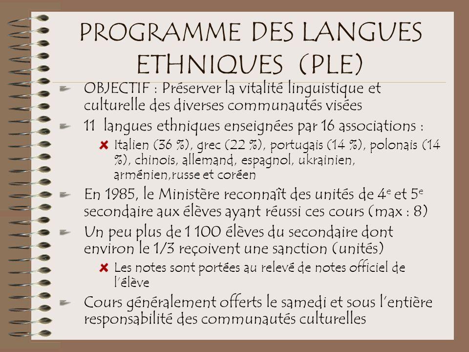 PROGRAMME DES LANGUES ETHNIQUES (PLE) OBJECTIF : Préserver la vitalité linguistique et culturelle des diverses communautés visées 11 langues ethniques enseignées par 16 associations : Italien (36 %), grec (22 %), portugais (14 %), polonais (14 %), chinois, allemand, espagnol, ukrainien, arménien,russe et coréen En 1985, le Ministère reconnaît des unités de 4 e et 5 e secondaire aux élèves ayant réussi ces cours (max : 8) Un peu plus de 1 100 élèves du secondaire dont environ le 1/3 reçoivent une sanction (unités) Les notes sont portées au relevé de notes officiel de l'élève Cours généralement offerts le samedi et sous l'entière responsabilité des communautés culturelles