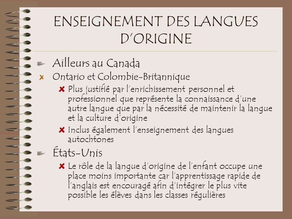 ENSEIGNEMENT DES LANGUES D'ORIGINE Ailleurs au Canada Ontario et Colombie-Britannique Plus justifié par l'enrichissement personnel et professionnel que représente la connaissance d'une autre langue que par la nécessité de maintenir la langue et la culture d'origine Inclus également l'enseignement des langues autochtones États-Unis Le rôle de la langue d'origine de l'enfant occupe une place moins importante car l'apprentissage rapide de l'anglais est encouragé afin d'intégrer le plus vite possible les élèves dans les classes régulières