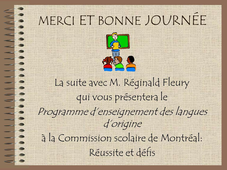 MERCI ET BONNE JOURNÉE La suite avec M. Réginald Fleury qui vous présentera le Programme d'enseignement des langues d'origine à la Commission scolaire