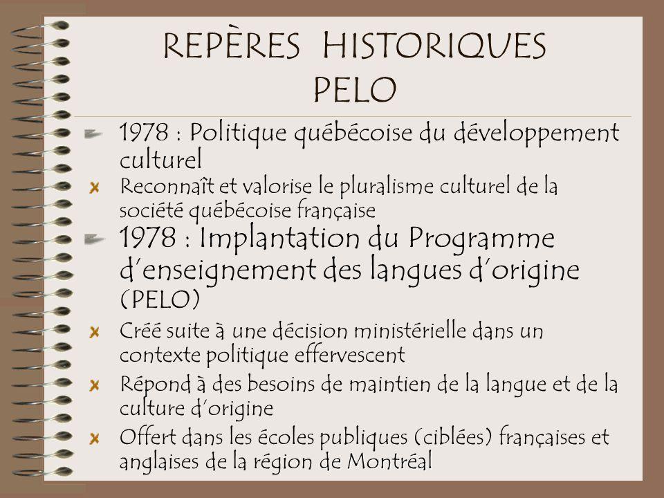 REPÈRES HISTORIQUES PELO 1978 : Politique québécoise du développement culturel Reconnaît et valorise le pluralisme culturel de la société québécoise française 1978 : Implantation du Programme d'enseignement des langues d'origine (PELO) Créé suite à une décision ministérielle dans un contexte politique effervescent Répond à des besoins de maintien de la langue et de la culture d'origine de Montréal Offert dans les écoles publiques (ciblées) françaises et anglaises de la région de Montréal