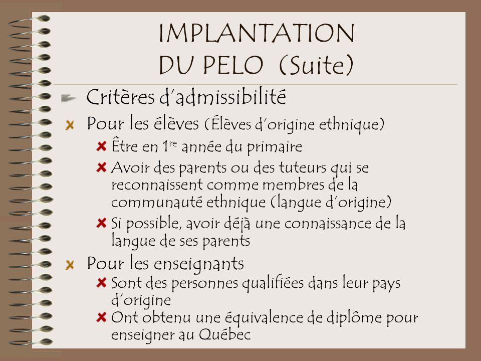 IMPLANTATION DU PELO (Suite) Critères d'admissibilité Pour les élèves (Élèves d'origine ethnique) Être en 1 re année du primaire Avoir des parents ou des tuteurs qui se reconnaissent comme membres de la communauté ethnique (langue d'origine) Si possible, avoir déjà une connaissance de la langue de ses parents Pour les enseignants Sont des personnes qualifiées dans leur pays d'origine Ont obtenu une équivalence de diplôme pour enseigner au Québec