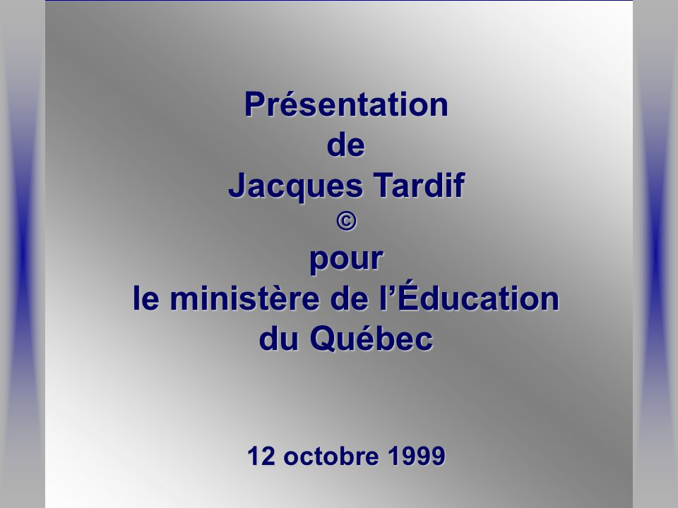 Présentationde Jacques Tardif ©pour le ministère de l'Éducation du Québec 12 octobre 1999